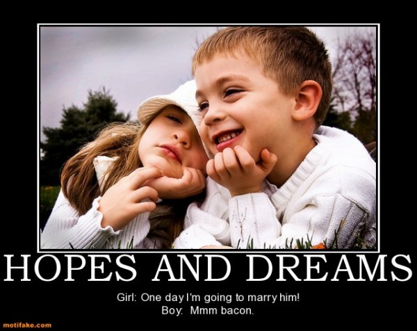 Funny Pictures, Sayings and Cartoons-hopes-dreams-hopes-dreams-marriage-bacon-kids-demotivational-posters-1338470643-jpg